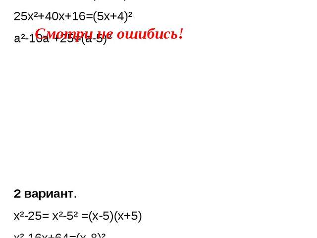 1 вариант. x²-81= x²-9²=( x-9)(x+9) m²-20m+100=(m-10)² 25x²+40x+16=(5x+4)² a...