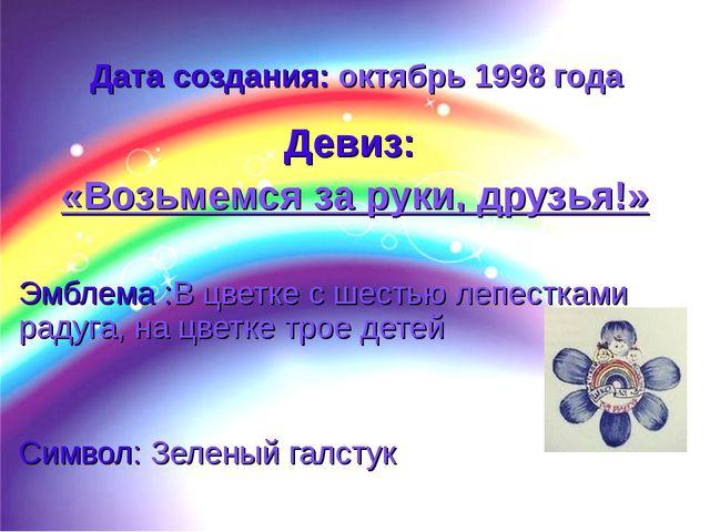 Дата создания: октябрь 1998 года Девиз: «Возьмемся за руки, друзья!» Эмблема...