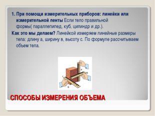 СПОСОБЫ ИЗМЕРЕНИЯ ОБЪЕМА 1. При помощи измерительных приборов: линейки или из