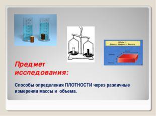 Предмет исследования: Способы определения ПЛОТНОСТИ через различные измерения