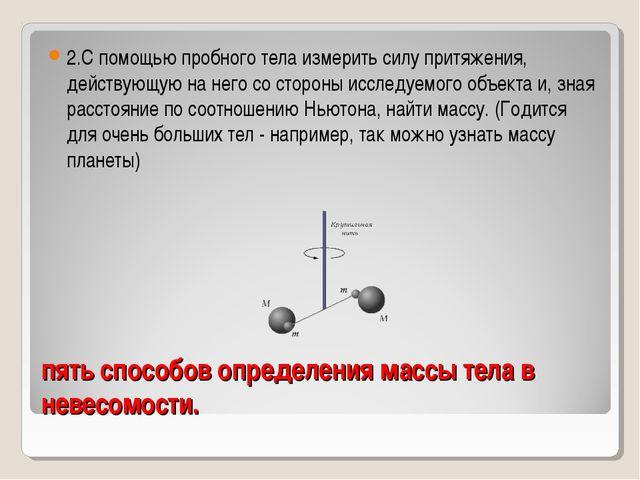 пять способов определения массы тела в невесомости. 2.С помощью пробного тела...