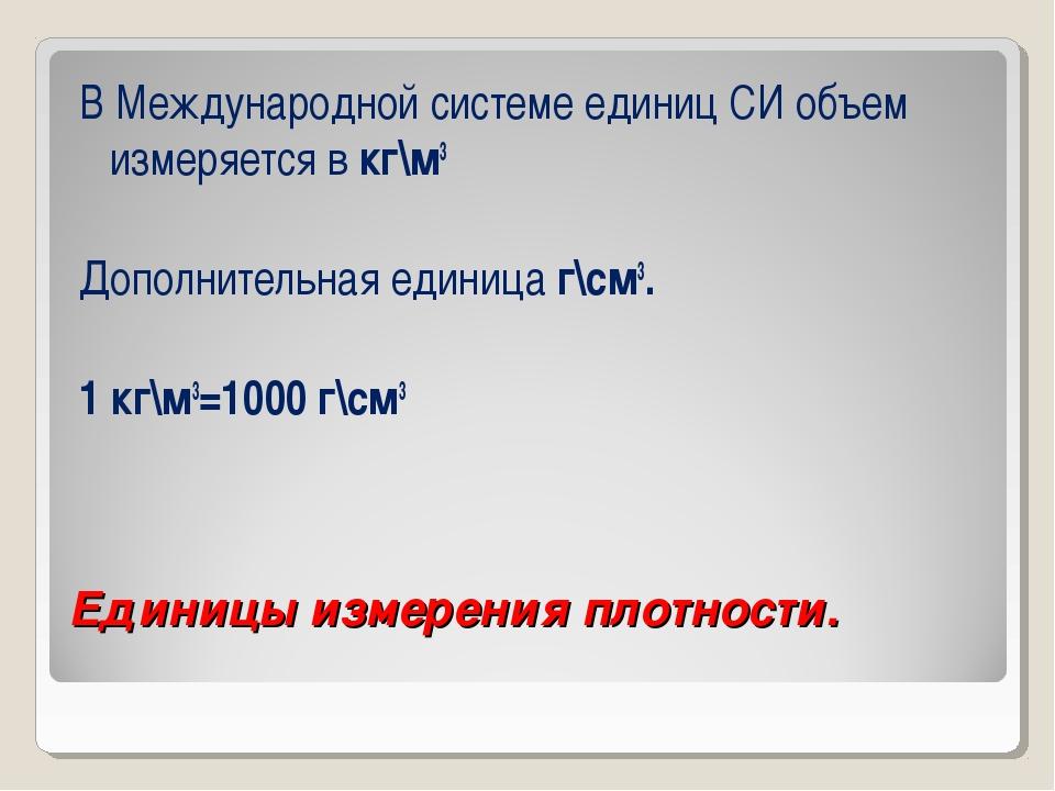 Единицы измерения плотности. В Международной системе единиц СИ объем измеряет...