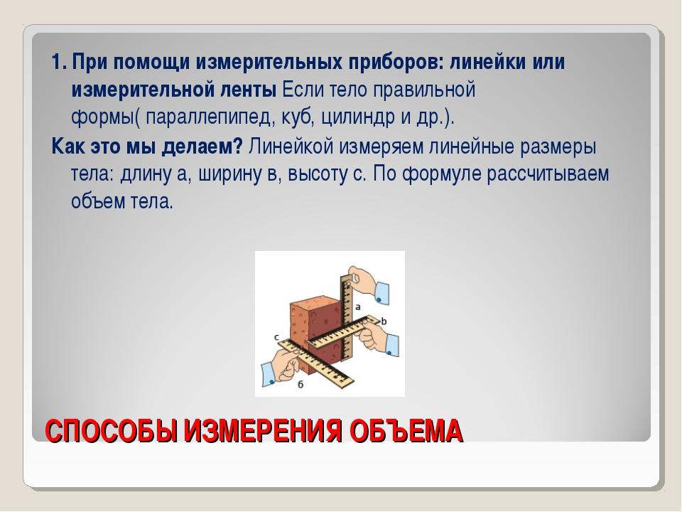 СПОСОБЫ ИЗМЕРЕНИЯ ОБЪЕМА 1. При помощи измерительных приборов: линейки или из...