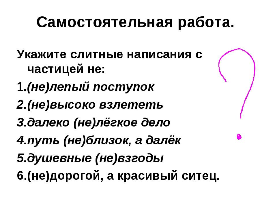 Самостоятельная работа. Укажите слитные написания с частицей не: 1.(не)лепый...