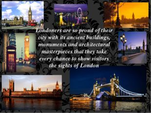 Londoners are so proud of their city with its ancient buildings, monuments an