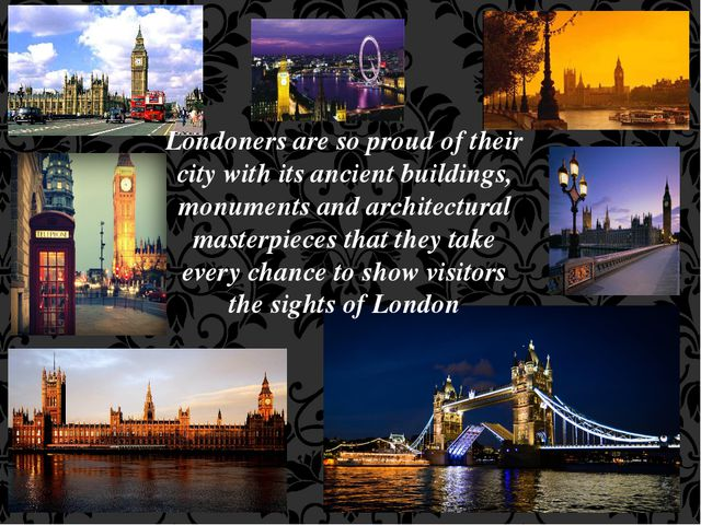 Londoners are so proud of their city with its ancient buildings, monuments an...