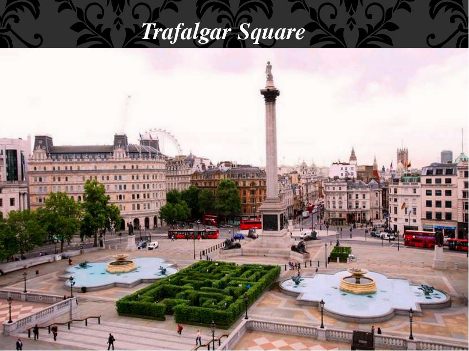 Trafalgar Square It is the geographical centre of London. It was named in the...