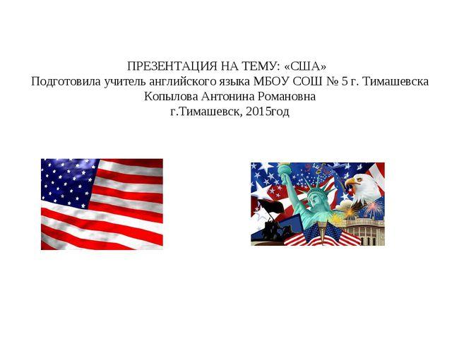 ПРЕЗЕНТАЦИЯ НА ТЕМУ: «США» Подготовила учитель английского языка МБОУ СОШ № 5...