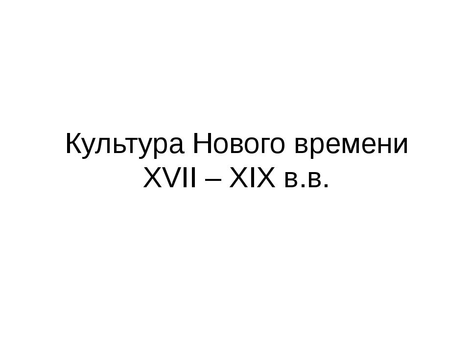 Культура Нового времени XVII – XIX в.в.