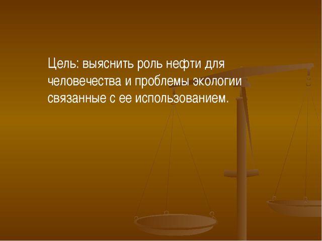 Цель: выяснить роль нефти для человечества и проблемы экологии связанные с ее...