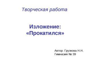 Творческая работа Изложение: «Прокатился» Автор: Грузкова Н.Н. Гимназия № 39