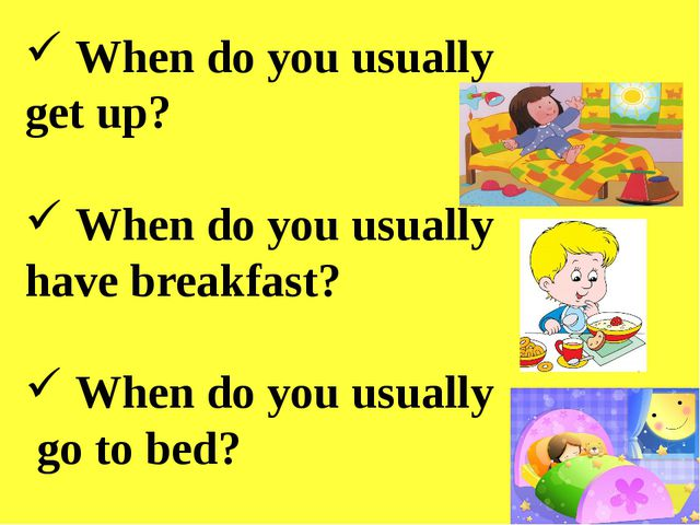 When do you usually get up? When do you usually have breakfast? When do you...
