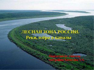 ЛЕСНАЯ ЗОНА РОССИИ. Реки, озёра и каналы Подготовила: учитель географии Котю