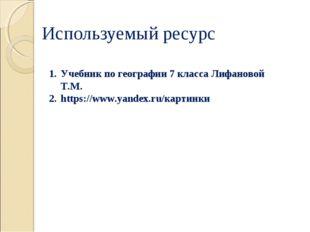 Используемый ресурс Учебник по географии 7 класса Лифановой Т.М. https://www.