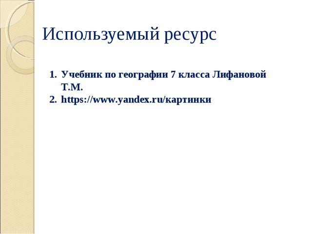 Используемый ресурс Учебник по географии 7 класса Лифановой Т.М. https://www....