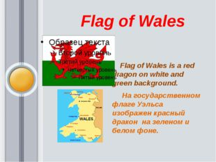 Flag of Wales           Flag of Wales is a red dragon on white and green ba