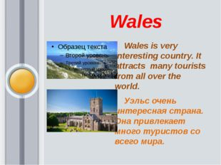 Wales      Wales is very interesting country. It attracts  many tourists fro