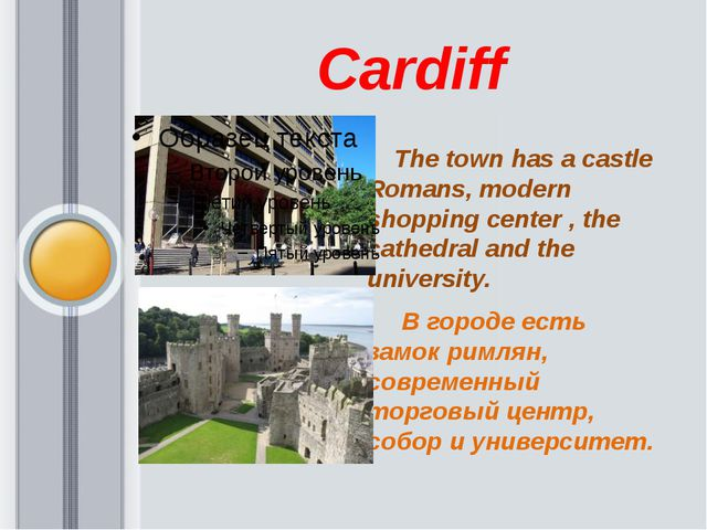 Cardiff      The town has a castle Romans, modern shopping center , the cath...