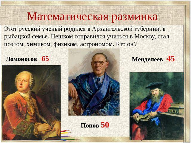 Математическая разминка Этот русский учёный родился в Архангельской губернии,...