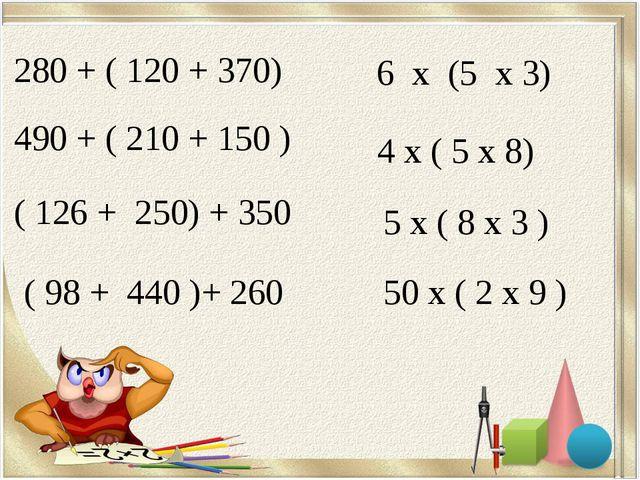 280 + ( 120 + 370) 490 + ( 210 + 150 ) ( 126 + 250) + 350 ( 98 + 440 )+ 260 6...