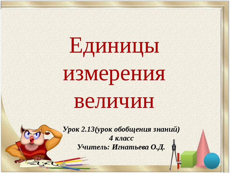 Единицы измерения величин Урок 2.13(урок обобщения знаний) 4 класс Учитель: И...