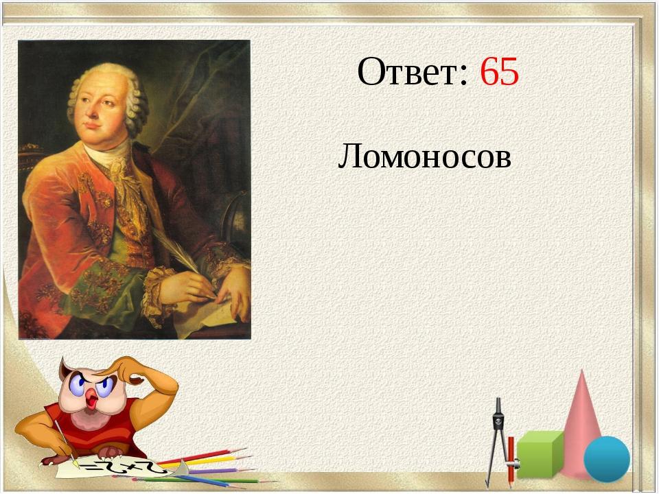 Ответ: 65 Ломоносов