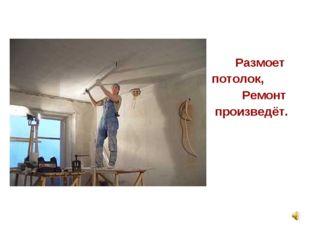 Размоет потолок, Ремонт произведёт.
