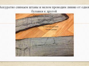 Аккуратно снимаем штаны и мелом проводим линию от одной булавки к другой
