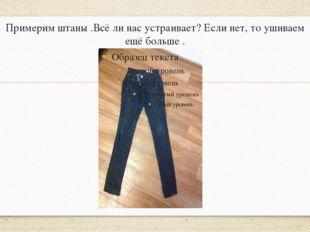 Примерим штаны .Всё ли нас устраивает? Если нет, то ушиваем ещё больше .