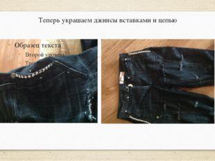 Теперь украшаем джинсы вставками и цепью
