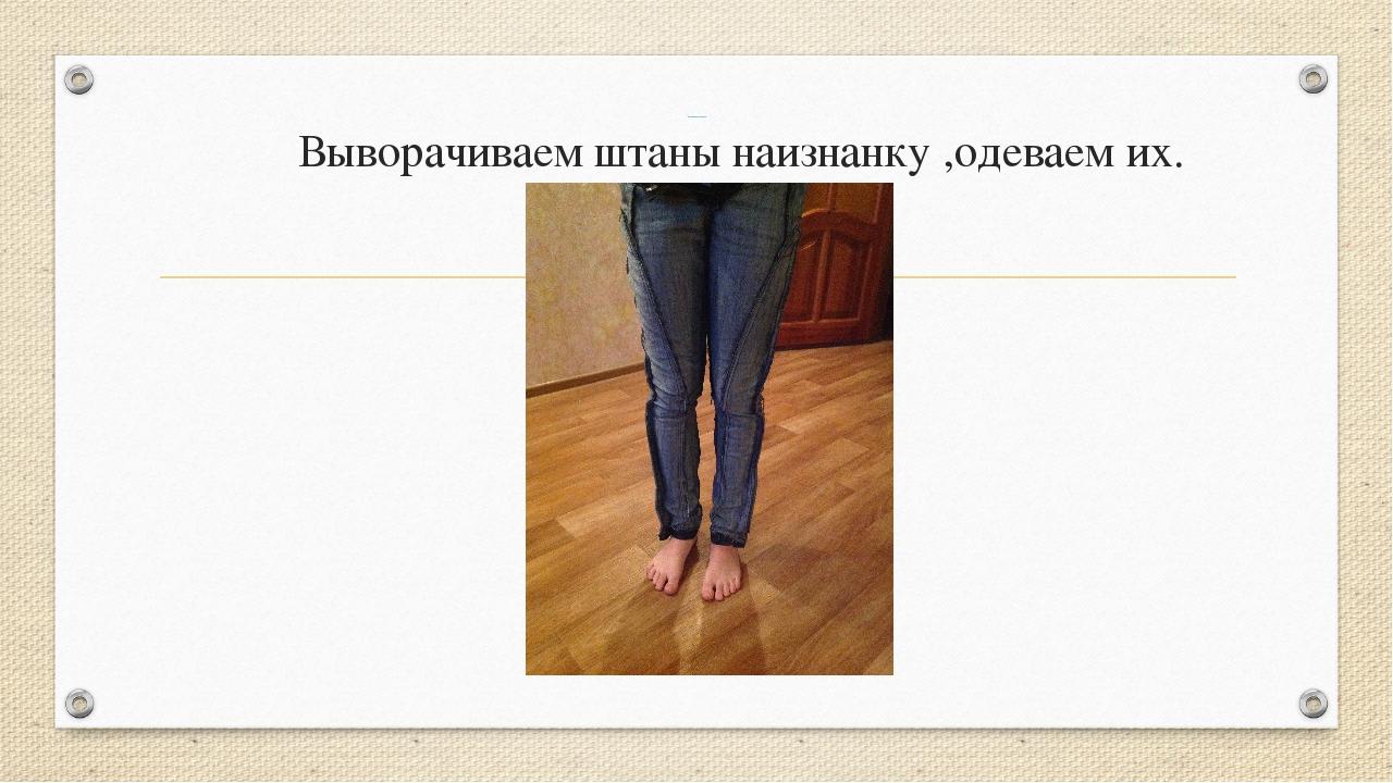 Технологическая часть Выворачиваем штаны наизнанку ,одеваем их.