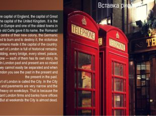 London is the capital of England, the capital of Great Britain, and the capit