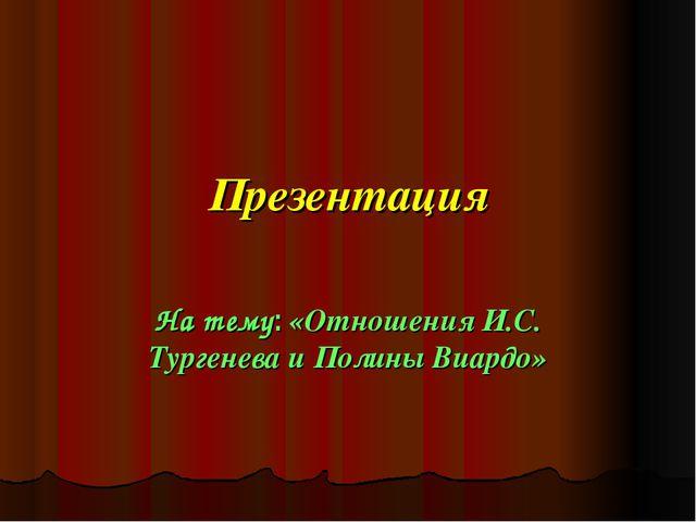 Презентация На тему: «Отношения И.С. Тургенева и Полины Виардо»