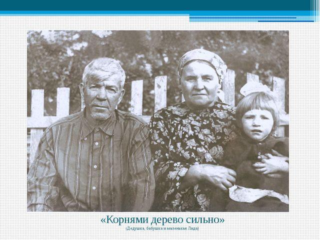 «Корнями дерево сильно» (Дедушка, бабушка и маленькая Лида)
