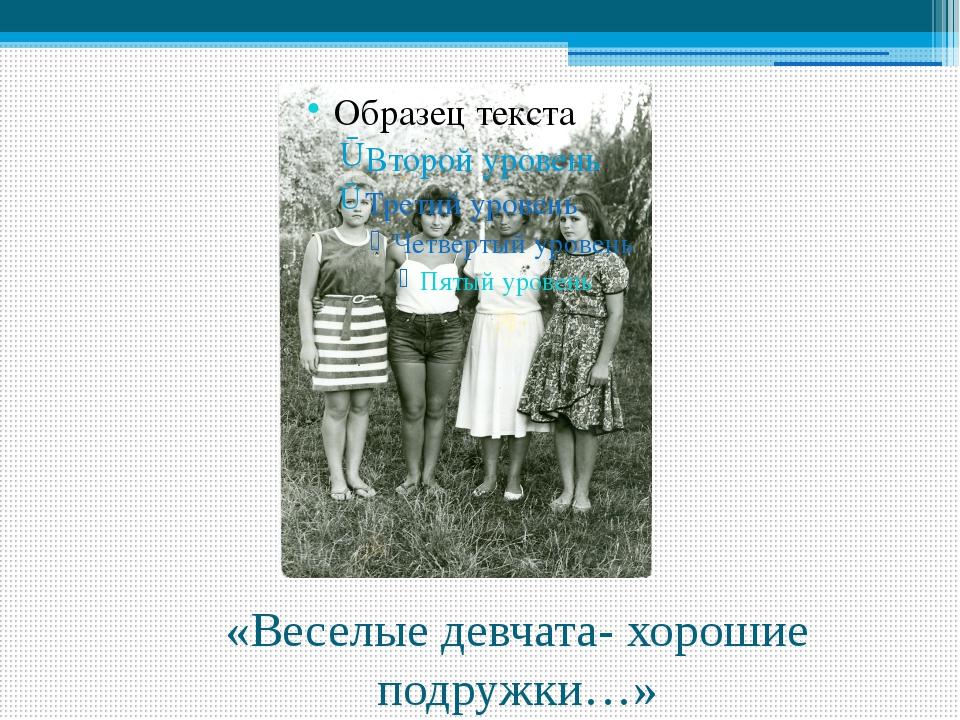 «Веселые девчата- хорошие подружки…»