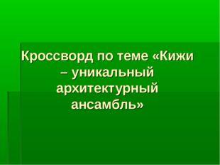 Кроссворд по теме «Кижи – уникальный архитектурный ансамбль»