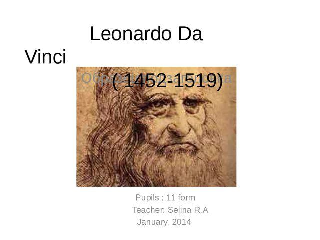 Pupils : 11 form Teacher: Selina R.A January, 2014 Leonardo Da Vinci ( 1452-...
