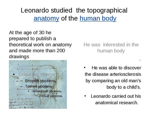 Leonardo studied the topographicalanatomyof thehuman body At the age of 30...