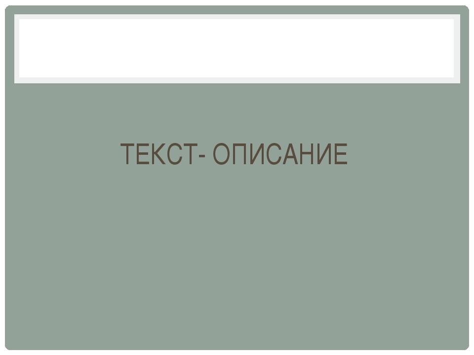 ТЕКСТ- ОПИСАНИЕ