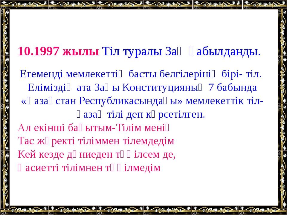10.1997 жылы Тіл туралы Заң қабылданды. Егеменді мемлекеттің басты белгілері...