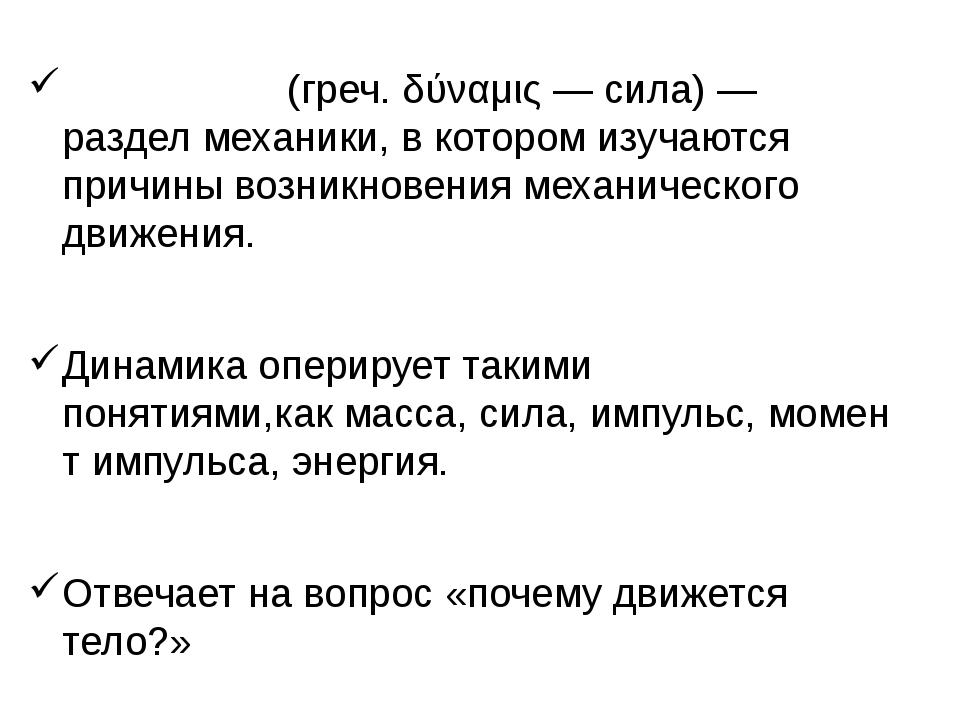 Дина́мика(греч.δύναμις— сила)— разделмеханики, в котором изучаются причи...