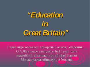 """""""Education in Great Britain"""" Қарағанды облысы,Қарқаралы қаласы, Академик О.А."""