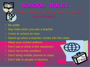 SCHOOL RULES EVERY BRITISH SCHOOL HAS ITS RULES, FOR EXAMPLE: Be polite Say h