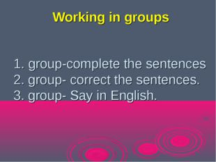 1. group-complete the sentences 2. group- сorrect the sentences. 3. group- Sa