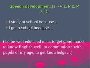 Speech development. (T→P 1, P 2, P 3…): I study at school because… I go to sc