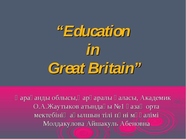 """""""Education in Great Britain"""" Қарағанды облысы,Қарқаралы қаласы, Академик О.А...."""