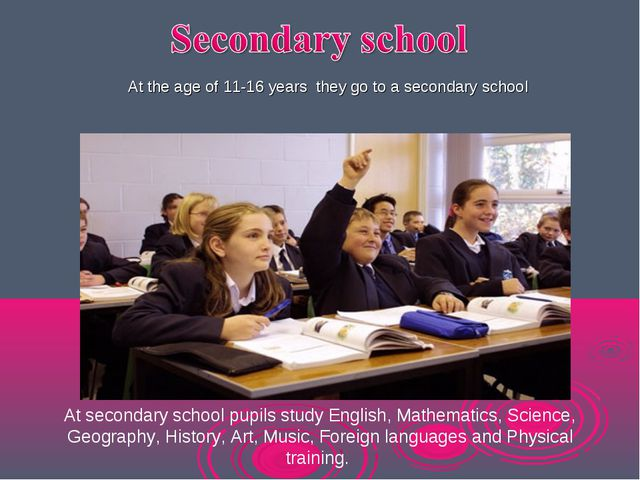 At the age of 11-16 years they go to a secondary school At secondary school...