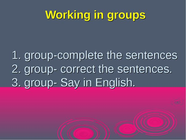 1. group-complete the sentences 2. group- сorrect the sentences. 3. group- Sa...
