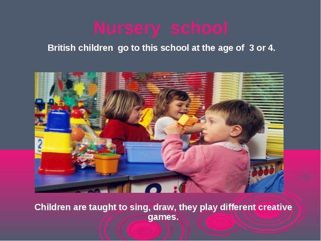 Nursery school British children go to this school at the age of 3 or 4. Child...