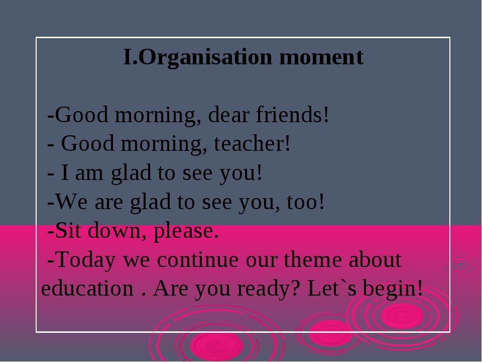 I.Organisation moment -Good morning, dear friends! - Good morning, teacher! -...